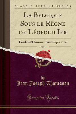 La Belgique Sous Le Regne de Leopold Ier, Vol. 4: Etudes D'Histoire Contemporaine (Classic Reprint) - Thonissen, Jean Joseph