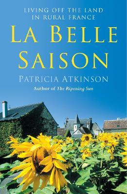 La Belle Saison: Living Off the Land in Rural France - Atkinson, Patricia