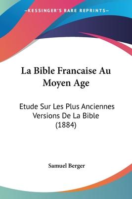 La Bible Francaise Au Moyen Age: Etude Sur Les Plus Anciennes Versions de La Bible (1884) - Berger, Samuel
