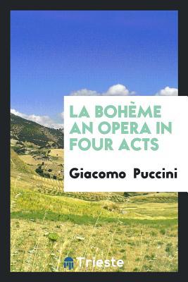 La Bohème an Opera in Four Acts - Puccini, Giacomo