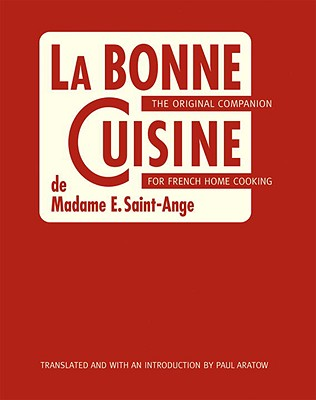 La Bonne Cuisine de Madame E. Saint-Ange: The Original Companion for French Home Cooking - Saint-Ange, Madame Evelyn, and Aratow, Paul (Translated by), and Kamman, Madeleine (Foreword by)