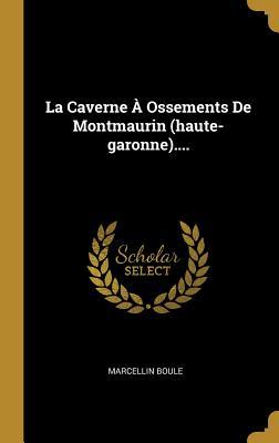 La Caverne a Ossements de Montmaurin (Haute-Garonne).... - Boule, Marcellin