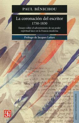 La Coronacion del Escritor, 1750 - 1830.: Ensayo Sobre El Advenimiento de Un Poder Espiritual Laico En La Francia Moderna - Benichou, Paul