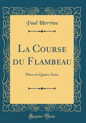 La Course Du Flambeau: Piece En Quatre Actes (Classic Reprint) - Hervieu, Paul