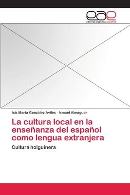 La Cultura Local En La Ensenanza del Espanol Como Lengua Extranjera - Gonzalez Aviles Isis Maria, and Almaguer Ismael