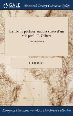 La Fille Du Pecheur: Ou, Les Suites D'Un Vol: Par L. T. Gilbert; Tome Premier - Gilbert, L
