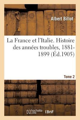 La France Et l'Italie. Histoire Des Ann?es Troubles, 1881-1899. Tome 2 - Billot-A