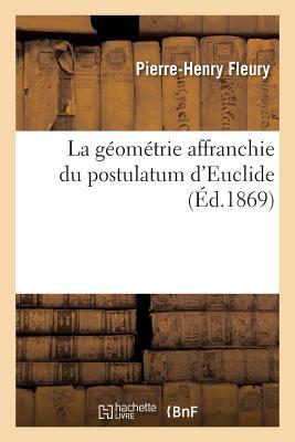 La G?om?trie Affranchie Du Postulatum d'Euclide - Fleury-P-H