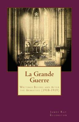 La Grande Guerre: Writings Before and After the Armistice (1918-1919) - Ellerston, James Ray