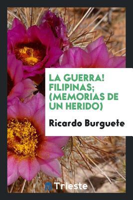La Guerra! Filipinas. (Memorias de Un Herido) - Burguete, Ricardo