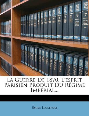 La Guerre de 1870, L'Esprit Parisien, Produit Du Regime Imperial - LeClercq, Emile