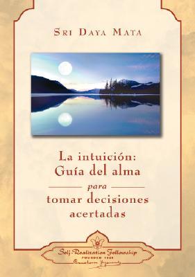 La Intuicion: Guia del Alma Para Tomar Decisiones Acertadas - Mata, Sri Daya