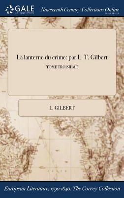 La Lanterne Du Crime: Par L. T. Gilbert; Tome Troisieme - Gilbert, L