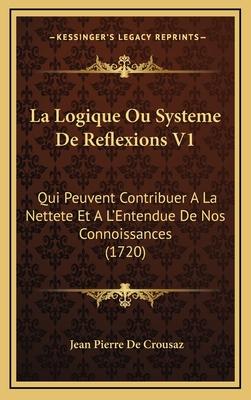 La Logique Ou Systeme de Reflexions V1: Qui Peuvent Contribuer a la Nettete Et A L'Entendue de Nos Connoissances (1720) - Crousaz, Jean Pierre De