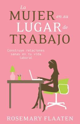La Mujer en su Lugar de Trabajo: Construye Relaciones Sanas en Tu Vida Laboral - Flaaten, Rosemary