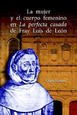 La Mujer y El Cuerpo Femenino En La Perfecta Casada de Fray Luis de Leon - Rivera, Olga