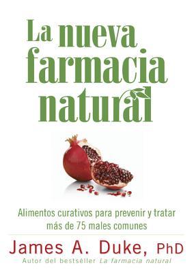 La Nueva Farmacia Natural: Alimentos Curativos Para Prevenir y Tratar Mas de 75 Males Comunes - Duke, James A, Ph.D.