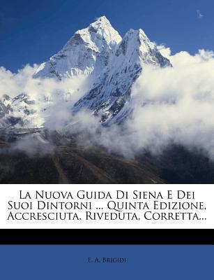 La Nuova Guida Di Siena E Dei Suoi Dintorni ... Quinta Edizione, Accresciuta, Riveduta, Corretta... - Brigidi, E A