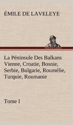 La Peninsule Des Balkans Vienne, Croatie, Bosnie, Serbie, Bulgarie, Roumelie, Turquie, Roumanie - Tome I - Laveleye, Emile De