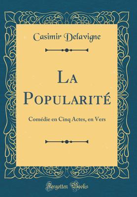 La Popularite: Comedie En Cinq Actes, En Vers (Classic Reprint) - Delavigne, Casimir