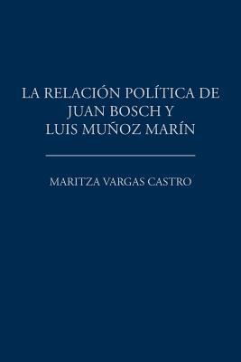 La Relacion Politica de Juan Bosch y Luis Munoz Marin - Vargas Castro, Maritza
