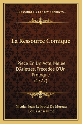 La Ressource Comique: Piece En Un Acte, Melee D'Ariettes, Precedee D'Un Prologue (1772) - De Mereau, Nicolas Jean Le Froid