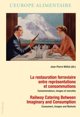 La Restauration Ferroviaire Entre Representations Et Consommations / Railway Catering Between Imaginary and Consumption: Consommateurs, Images Et Marches / Consumers, Images and Markets - Williot, Jean-Pierre (Editor)