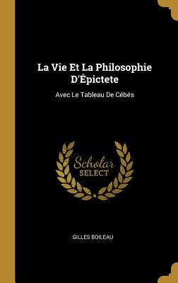 La Vie Et La Philosophie d'?pictete: Avec Le Tableau de C?b?s - Boileau, Gilles