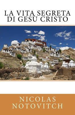 La Vita Segreta Di Gesù Cristo - Notovitch, Nicolas, and Pilla, Rinaldo (Translated by)