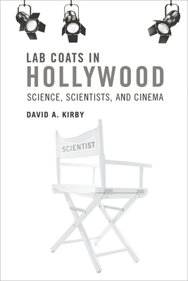 Lab Coats in Hollywood: Science, Scientists, and Cinema - Kirby, David A.