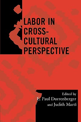 Labor in Cross-Cultural Perspective - Durrenberger, E Paul (Editor), and Martí, Judith E (Editor), and Bowie, Katherine a (Contributions by)