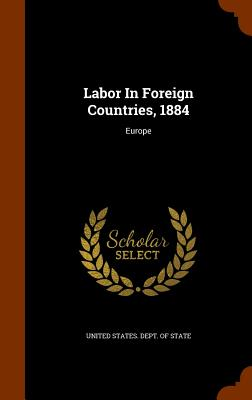 Labor in Foreign Countries, 1884: Europe - United States Dept of State (Creator)