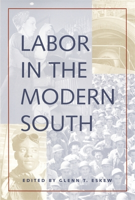 Labor in the Modern South - Lichtenstein, Alex (Contributions by), and Simon, Bryant (Contributions by), and Kuhn, Clifford M (Contributions by)