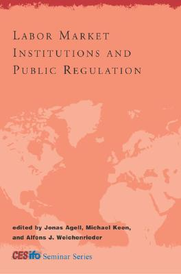 Labor Market Institutions and Public Regulation - Agell, Jonas, Professor (Editor), and Keen, Michael (Editor), and Weichenrieder, Alfons J (Editor)
