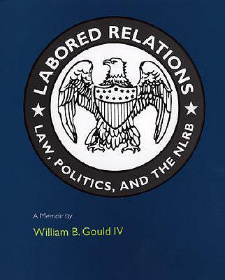Labored Relations: Law, Politics, and the Nlrb--A Memoir - Gould, William B, IV