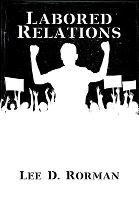 Labored Relations - Rorman, Lee D