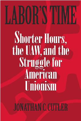 Labor's Time: Shorter Hours, the UAW, and the - Cutler, Jonathan