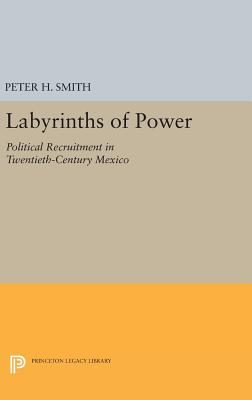 Labyrinths of Power: Political Recruitment in Twentieth-Century Mexico - Smith, Peter H.