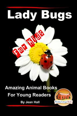 Lady Bugs - For Kids - Amazing Animal Books for Young Readers - Hall, Jean, and Davidson, John, and Mendon Cottage Books (Editor)