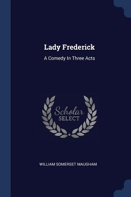 Lady Frederick: A Comedy in Three Acts - Maugham, William Somerset