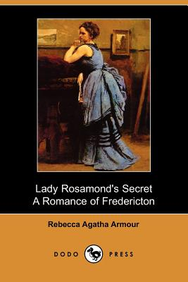Lady Rosamond's Secret: A Romance of Fredericton (Dodo Press) - Armour, Rebecca Agatha