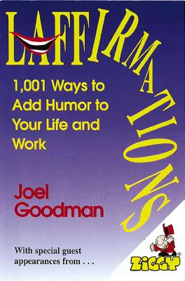 Laffirmations: 1001 Ways to Add Humor to Your Life and Work - Goodman, Joel, Ed.D.