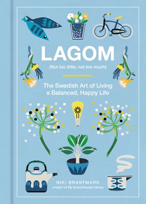 Lagom: Not Too Little, Not Too Much: The Swedish Art of Living a Balanced, Happy Life - Brantmark, Niki