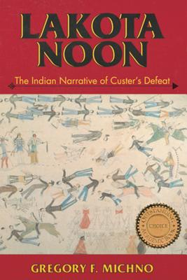 Lakota Noon: The Indian Narrative of Custer's Defeat - Michno, Gregory F