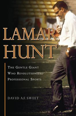 Lamar Hunt: The Gentle Giant Who Revolutionized Professional Sports - Sweet, David A F