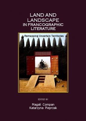 Land and Landscape in Francographic Literature: Remapping Uncertain Territories - Compan, Magali (Editor), and Pieprzak, Katarzyna (Editor)