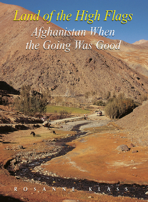 Land of the High Flags: Afghanistan When the Going Was Good - Klass, Rosanne