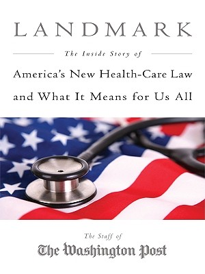 Landmark: The Inside Story of America's New Health Care Law and What It Means for Us All - Staff of the Washington Post