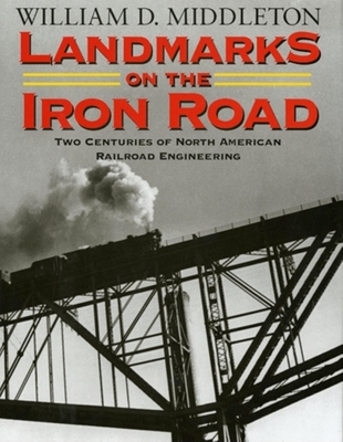 Landmarks on the Iron Road: Two Centuries of North American Railroad Engineering - Middleton, William D