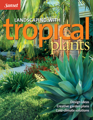Landscaping with Tropical Plants: Design Ideas, Creative Garden Plans, Cold-Climate Solutions - Editors of Sunset Books